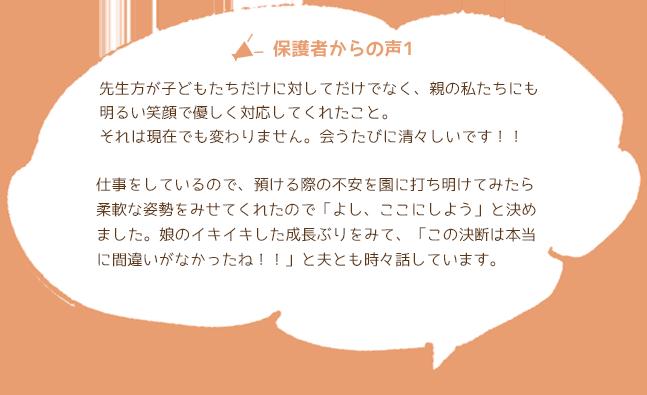 保護者からの声01 先生方が子どもたちだけに対してだけでなく、親の私たちにも明るい笑顔で優しく対応してくれたこと。それは現在でも変わりません。会うたびに清々しいです!!